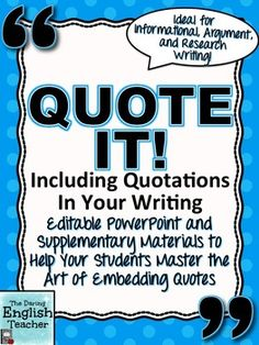 Teach your students how to properly embed quotes in their writing with this common core aligned lesson!This resource includes:- a 47 slide EDITABLE PowerPoint presentation- supplementary teaching materials, handouts, and class activitiesThis resource includes:- A 47 slide EDITABLE PowerPoint presentation that directly instructs students how to properly embed quotes. - An individual or group brainstorming activity to come up with other words to use instead of said.- A student reference sheet…