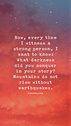 The Ultimate Inspirational Life Quotes - - Now, every time I witness a strong person, I want to know: What darkness did you conquer in your story? Mountains do not rise without earthquakes. The Ultimate Inspirational Life Quotes – Wisdom Quotes, True Quotes, Words Quotes, Great Quotes, Quotes To Live By, Motivational Quotes, Inspirational Quotes, Deep Quotes, Strong Quotes