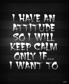 I HAVE AN ATTITUDE SO I WILL KEEP CALM ONLY IF... I WANT TO -created by eleni
