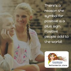 There's a reason the symbol for positive is a plus sign. Positive people add to the world!