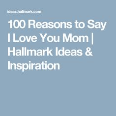 100 Reasons to Say I Love You Mom | Hallmark Ideas & Inspiration