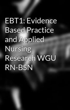 EBT1: Evidence Based Practice and Applied Nursing Research WGU RN-BSN - EBT1: Evidence Based Practice and Applied Nursing Research WGU RN-BSN