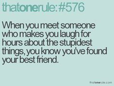 when you meet someone who makes you laugh for hours about the stupidest things, you know you've found your best friend.