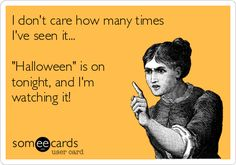 I don't care how many times I've seen it... 'Halloween' is on tonight, and I'm watching it!