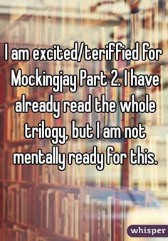 I am excited/teriffied for Mockingjay Part 2. I have already read the whole trilogy, but I am not mentally ready for this.