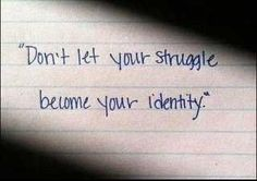 """""""Don't let your struggle become your identity."""""""