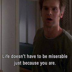 """Life doesn't have to be miserable just because you are."" Nate. Six Feet Under.  Amazing series."