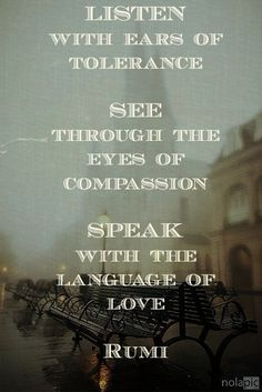 listen with ears of tolerance; see through eyes of compassion; speak with the language of love. - Rumi