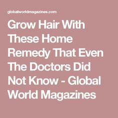 Grow Hair With These Home Remedy That Even The Doctors Did Not Know - Global World Magazines