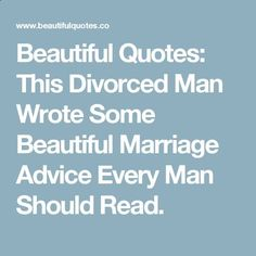 Beautiful Quotes: This Divorced Man Wrote Some Beautiful Marriage Advice Every Man Should Read.