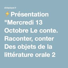 """⚡Présentation """"Mercredi 13 Octobre Le conte. Raconter, conter Des objets de la littérature orale 2 Contes Légendes Mythes Mais aussi Chansons populaires Comptines jeux."""""""