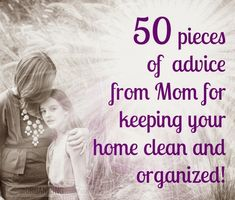 50 Pieces of Advice from Mom for Keeping your home clean and organized! OrganizingMadeFun.com