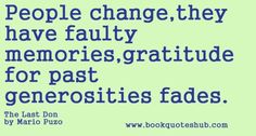 People change,the have faulty memories,gratitude for past generosities fades.  The Last Don by Mario Puzo