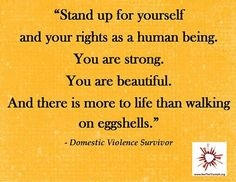 Stand up for yourself and your rights as a human being. You are strong. You are beautiful. And there is more to life than walking on eggshells. - A Domestic Violence Survivor
