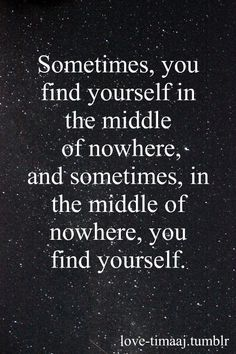 """Sometimes you find yourself in the middle of nowhere, & sometimes, in the middle of nowhere, you find yourself."" 