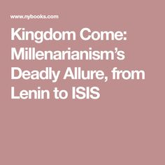 Kingdom Come: Millenarianism's Deadly Allure, from Lenin to ISIS