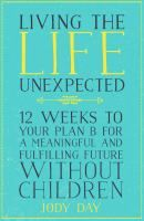 Living the life unexpected : 12 weeks to your plan B for a meaningful and fulfilling future without children.