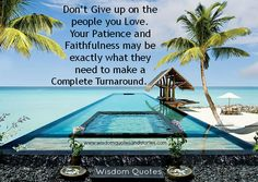 Don't give up on the people you love. Your patience and faithfulness is what they need to make a turnaround