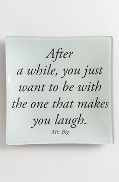 ''After a while, you just want to be with the one that makes you laugh'' ~ Mr. Big