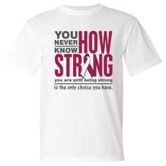 Throat Cancer powerful slogan: You Never Know How Strong You Are Until Being Strong is The Only Choice You Have shirts, apparel and unique awareness merchandise #ThroatCancerawareness  #ThroatCancerstrong  #ThroatCancershirts