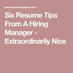 Six Resume Tips From A Hiring Manager - Extraordinarily Nice