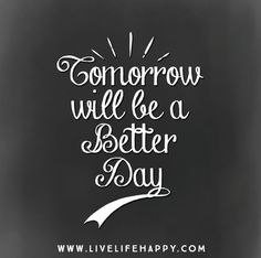 Tomorrow will be a better day.