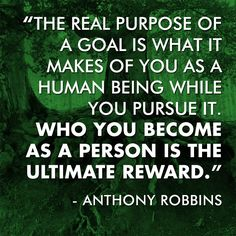 """""""The real purpose of a goal is what it makes of you as a human being while you pursue it. Who you become is the ultimate reward.""""  — Anthony Robbins"""