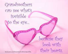 Grandmothers can see what's invisible to the eye because they look with their hearts.