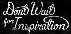 Don't Wait for Inspiration