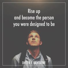 """President Dieter F. Uchtdorf: """"Rise up and become the person you were designed to be."""" ~ My daughter is LDS. Their family traditions can't be beat, and they have some good quotes. Gospel Quotes, Mormon Quotes, Lds Quotes, Religious Quotes, Uplifting Quotes, Quotable Quotes, Lds Missionary Quotes, Spiritual Thoughts, Spiritual Quotes"""