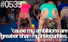 Reasons to be fit on tumblr. #0535 'cause my ambitions are greater than my insecurities.