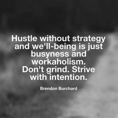 "It's amazing to see the social media love for ""hustle"" - so many claim it as a secret to success without realizing it's definition which is to either swindle or to force ""to move hurriedly or unceremoniously in a specified direction."" (look it up). Moving ahead or working hard without direction is not the goal or the way. Being hurried doesn't serve. And c'mon ""hustle"" and ""grind"" might be popular words today but it's not like Mandela or MLK or any great leader's biography touted hustle as…"