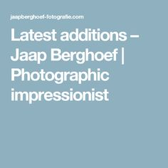Latest additions – Jaap Berghoef | Photographic impressionist