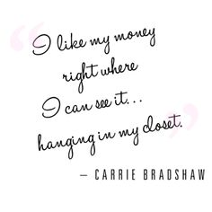 """""""I like my money where I can see it...hanging in my closet"""" - Carrie Bradshaw #SATC"""