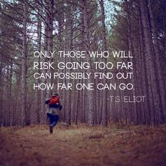 """Only those who will risk going too far can possibly find out how far one can go."" — T.S. Eliot"