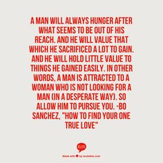 """A man will always hunger after what seems to be out of his reach. And he will value that which he sacrificed a lot to gain. And he will hold little value to things he gained easily. In other words, a man is attracted to a woman who is not looking for a man (in a desperate way). So allow him to pursue you.  -Bo Sanchez, """"How To Find Your One True Love"""""""