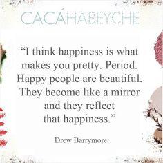 """""""Eu acho que a felicidade é o que te torna bonita. Ponto. As pessoas felizes são bonitas. Elas se tornam como um espelho e refletem essa felicidade."""" Drew Barrymore"""