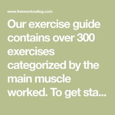 Our exercise guide contains over 300 exercises categorized by the main muscle worked. To get started simply search for an exercise or choose a muscle type.