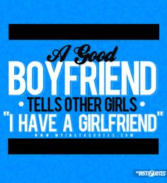 """A Good Boyfriend Tells Other Girls, """"I Have A Girlfriend """". - Meaning of Photo:  A real boyfriend and a good boyfriend will always tell other girls when he is in a relationship. A cheating and sneaky guy will not tell other girl's about his relationship, he will hide it. A guy in love with his girlfriend will tell the world he has a girlfriend because he is in love and proud of the woman he loves."""