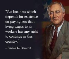 """""""No business which depends for existence on paying less than living wages to its workers has any right to continue in this country."""" --Franklin D. Roosevelt"""