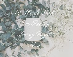 10 Things That I'm Really Loving Right Now