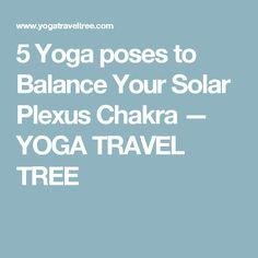 5 Yoga poses to Balance Your Solar Plexus Chakra — YOGA TRAVEL TREE