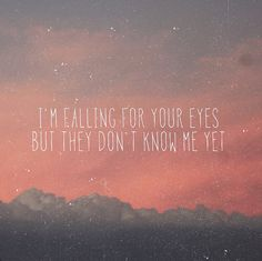 i'm falling for your eyes, but they don't know me yet