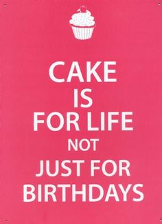 CAKE IS FOR LIFE NOT JUST FOR BIRTHDAYS...that's our mantra at www.cakeappreciationsociety.com
