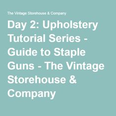 Day 2: Upholstery Tutorial Series - Guide to Staple Guns - The Vintage Storehouse & Company