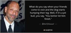 Image from http://www.azquotes.com/picture-quotes/quote-what-do-you-say-when-your-friends-come-to-visit-and-the-dog-starts-humping-their-leg-robert-schimmel-82-75-06.jpg.