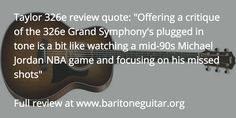 """Taylor 326e review quote: """"Offering a critique of the 326e Grand Symphony's plugged in tone is a bit like watching a mid-90s Michael Jordan NBA game and focusing on his missed shots""""  Full review at www.baritoneguitar.org/?utm_content=buffere5d9f&utm_medium=social&utm_source=pinterest.com&utm_campaign=buffer"""
