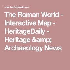 The Roman World - Interactive Map - HeritageDaily - Heritage & Archaeology News