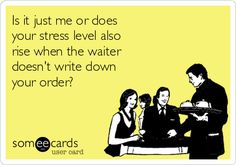 Is it just me or does your stress level also rise when the waiter doesn't write down your order?