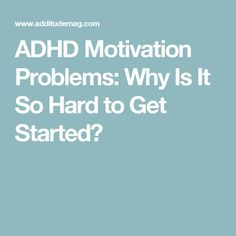 ADHD Motivation Problems: Why Is It So Hard to Get Started?